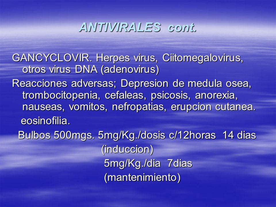 ANTIVIRALES cont. GANCYCLOVIR. Herpes virus, Ciitomegalovirus, otros virus DNA (adenovirus) Reacciones adversas; Depresion de medula osea, trombocitop