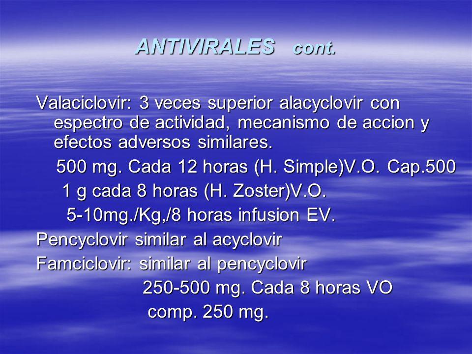 ANTIVIRALES cont. Valaciclovir: 3 veces superior alacyclovir con espectro de actividad, mecanismo de accion y efectos adversos similares. 500 mg. Cada