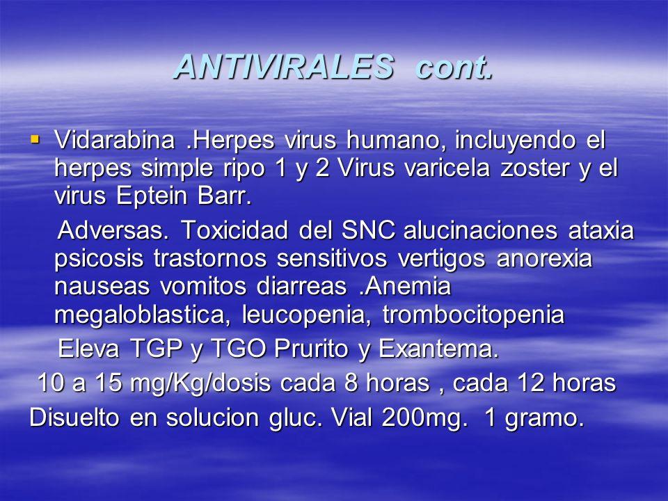 ANTIVIRALES cont. Vidarabina.Herpes virus humano, incluyendo el herpes simple ripo 1 y 2 Virus varicela zoster y el virus Eptein Barr. Vidarabina.Herp