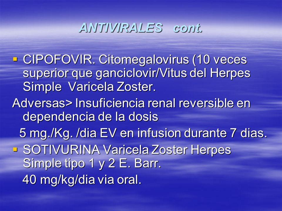 ANTIVIRALES cont. CIPOFOVIR. Citomegalovirus (10 veces superior que ganciclovir/Vitus del Herpes Simple Varicela Zoster. CIPOFOVIR. Citomegalovirus (1
