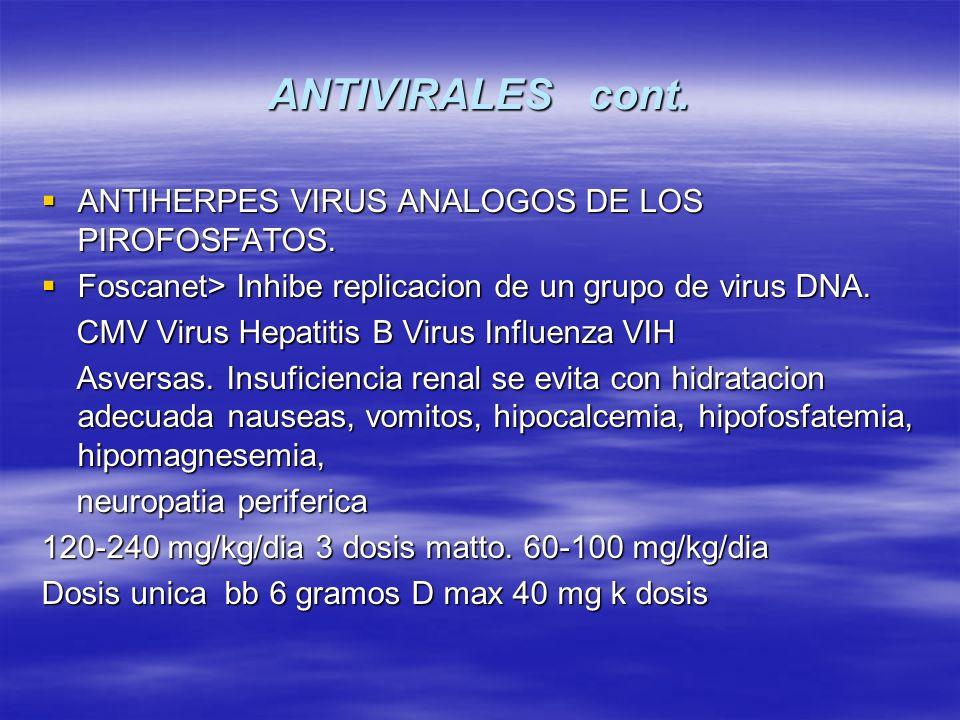 ANTIVIRALES cont. ANTIHERPES VIRUS ANALOGOS DE LOS PIROFOSFATOS. ANTIHERPES VIRUS ANALOGOS DE LOS PIROFOSFATOS. Foscanet> Inhibe replicacion de un gru
