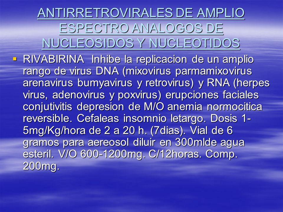 ANTIRRETROVIRALES DE AMPLIO ESPECTRO ANALOGOS DE NUCLEOSIDOS Y NUCLEOTIDOS RIVABIRINA Inhibe la replicacion de un amplio rango de virus DNA (mixovirus