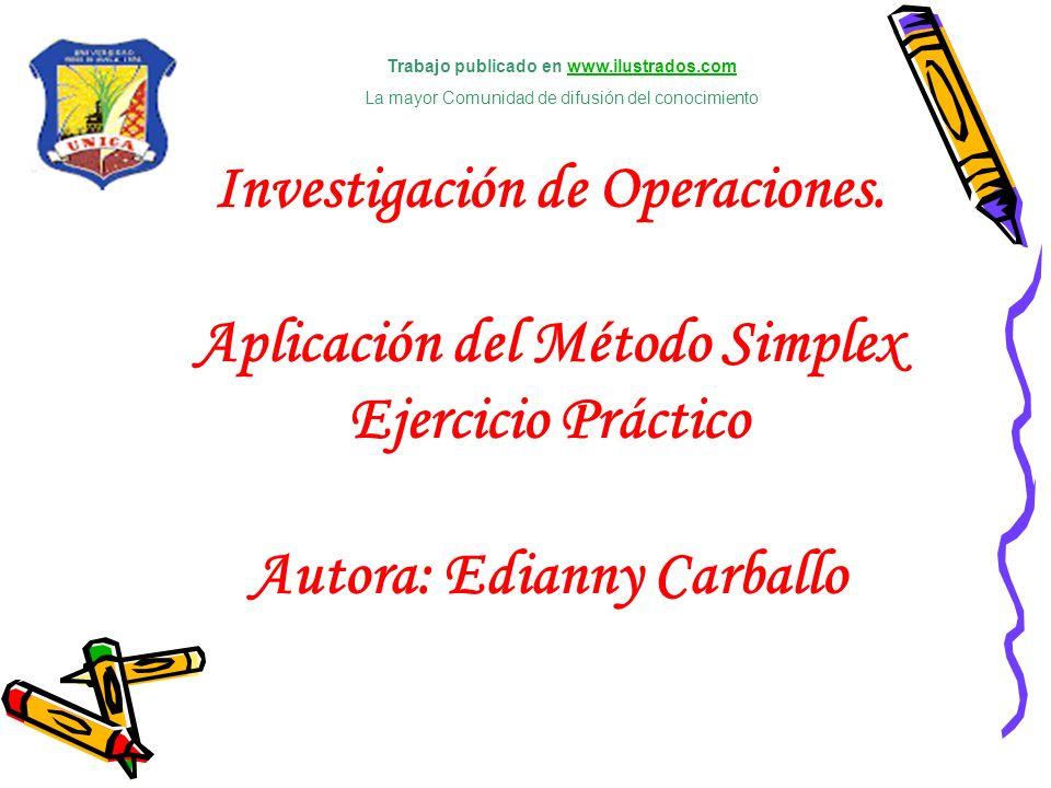 Investigación de Operaciones. Aplicación del Método Simplex Ejercicio Práctico Autora: Edianny Carballo Trabajo publicado en www.ilustrados.comwww.ilu
