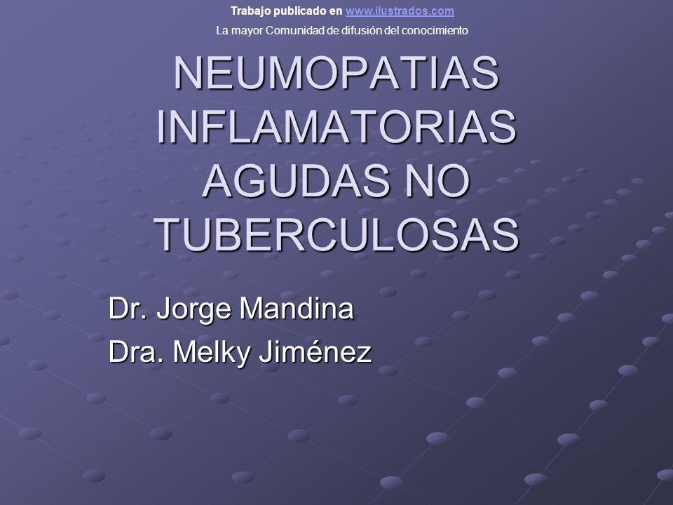 NEUMOPATIAS INFLAMATORIAS AGUDAS NO TUBERCULOSAS Dr. Jorge Mandina Dra. Melky Jiménez Trabajo publicado en www.ilustrados.comwww.ilustrados.com La may