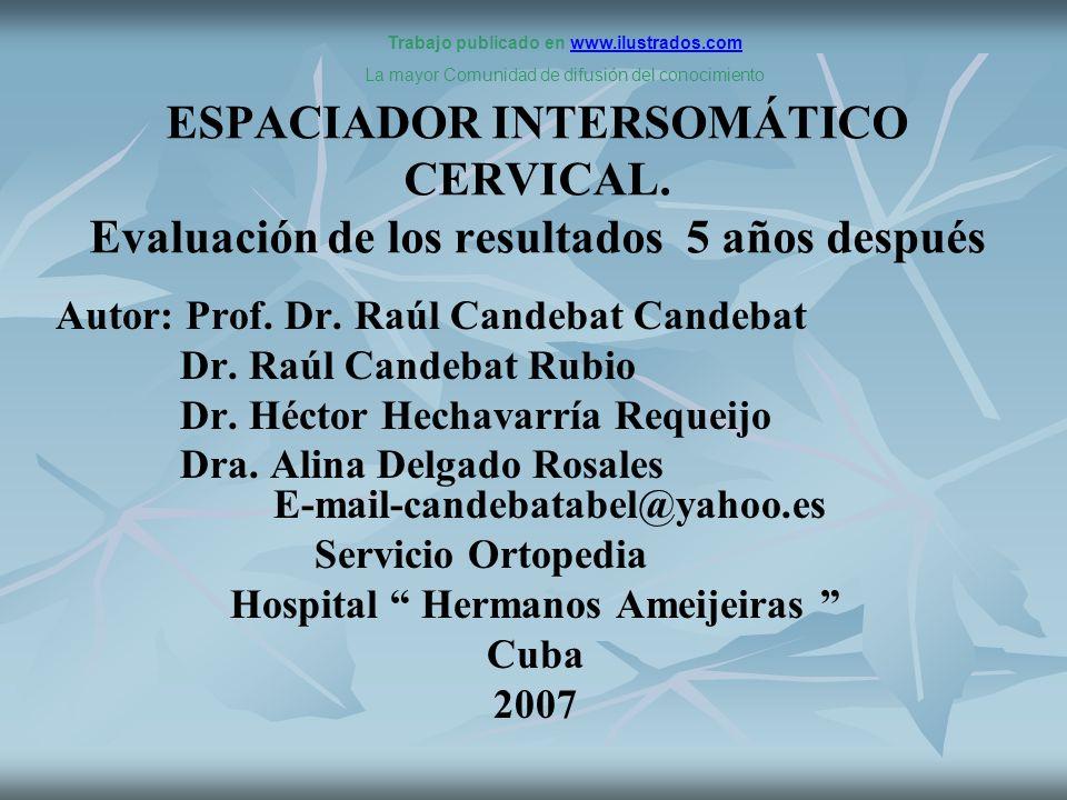ESPACIADOR INTERSOMÁTICO CERVICAL. Evaluación de los resultados 5 años después Autor: Prof. Dr. Raúl Candebat Candebat Dr. Raúl Candebat Rubio Dr. Héc