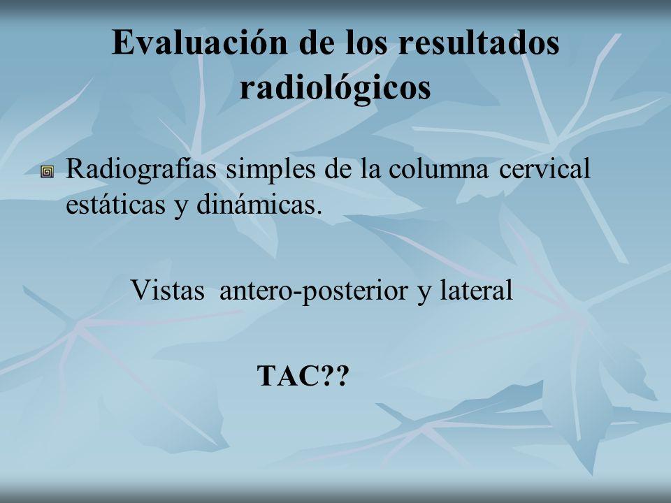 Evaluación de los resultados radiológicos Radiografías simples de la columna cervical estáticas y dinámicas. Vistas antero-posterior y lateral TAC??