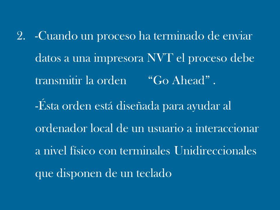 2. -Cuando un proceso ha terminado de enviar datos a una impresora NVT el proceso debe transmitir la orden Go Ahead. -Ésta orden está diseñada para ay