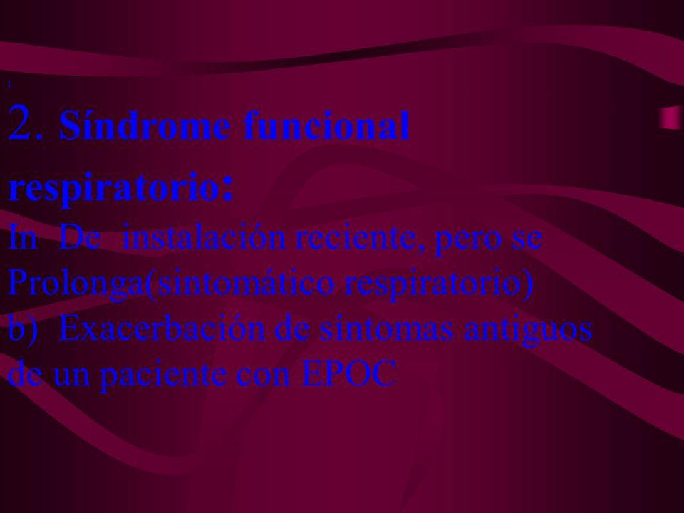 1. 2. Síndrome funcional respiratorio : In De instalación reciente, pero se Prolonga(sintomático respiratorio) b) Exacerbación de síntomas antiguos de