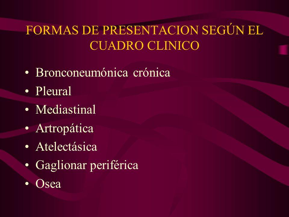FORMAS DE PRESENTACION SEGÚN EL CUADRO CLINICO Bronconeumónica crónica Pleural Mediastinal Artropática Atelectásica Gaglionar periférica Osea