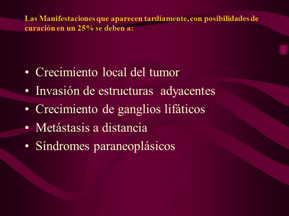 Las Manifestaciones que aparecen tardíamente, con posibilidades de curación en un 25% se deben a: Crecimiento local del tumor Invasión de estructuras