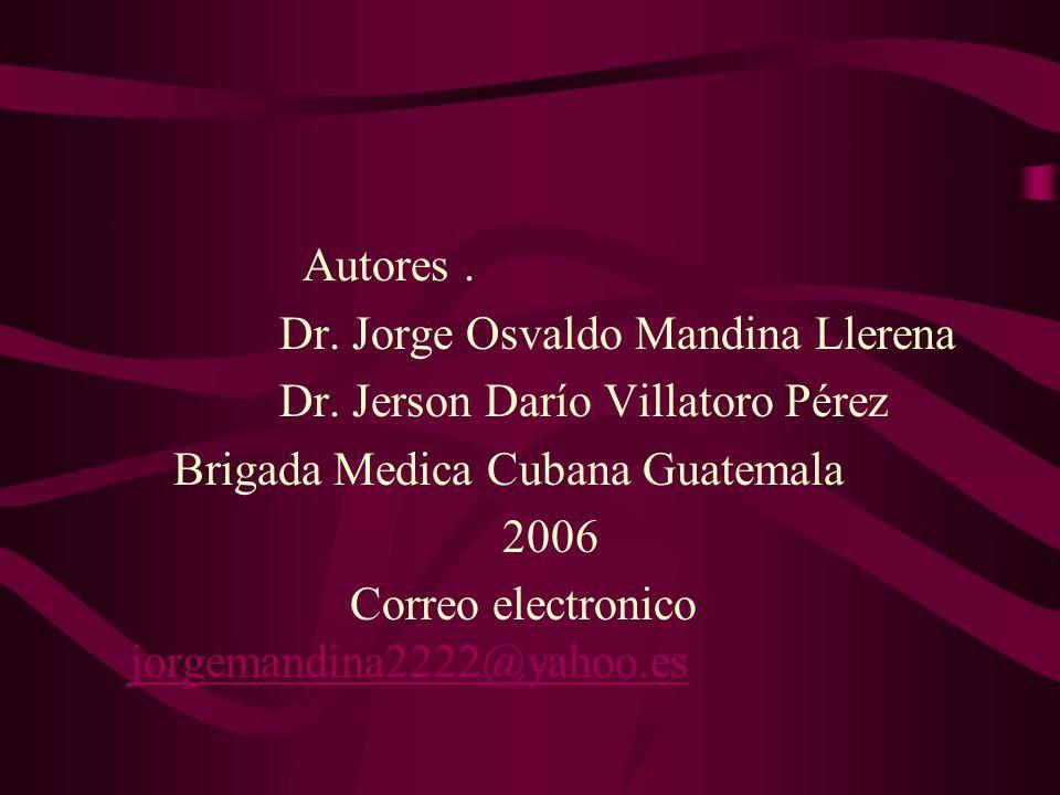 Autores. Dr. Jorge Osvaldo Mandina Llerena Dr. Jerson Darío Villatoro Pérez Brigada Medica Cubana Guatemala 2006 Correo electronico jorgemandina2222@y