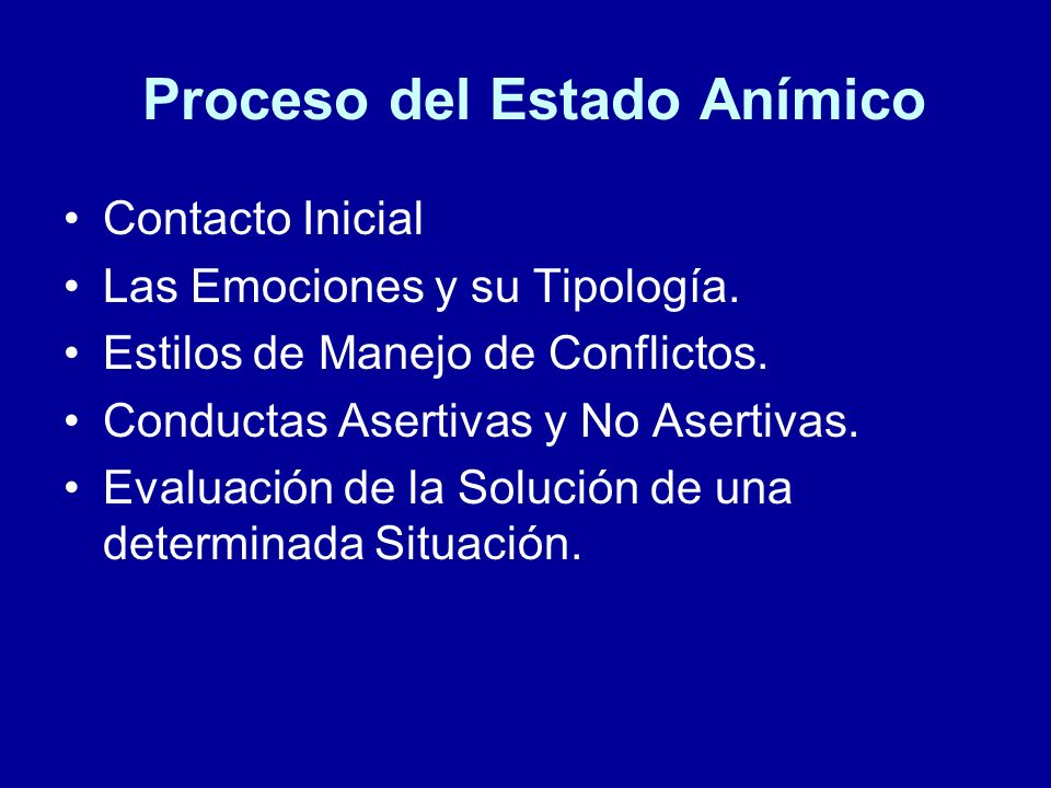 Proceso del Estado Anímico Contacto Inicial Las Emociones y su Tipología. Estilos de Manejo de Conflictos. Conductas Asertivas y No Asertivas. Evaluac