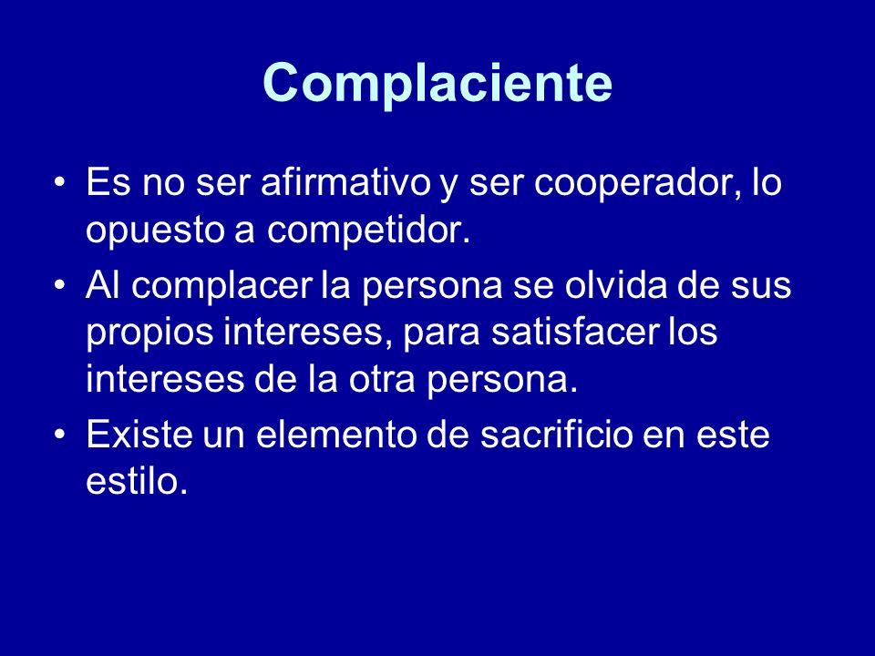 Complaciente Es no ser afirmativo y ser cooperador, lo opuesto a competidor. Al complacer la persona se olvida de sus propios intereses, para satisfac