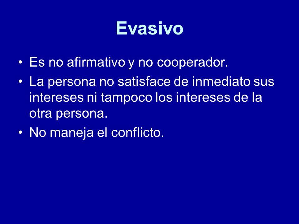 Evasivo Es no afirmativo y no cooperador. La persona no satisface de inmediato sus intereses ni tampoco los intereses de la otra persona. No maneja el