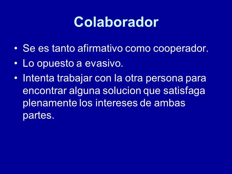 Colaborador Se es tanto afirmativo como cooperador. Lo opuesto a evasivo. Intenta trabajar con la otra persona para encontrar alguna solucion que sati