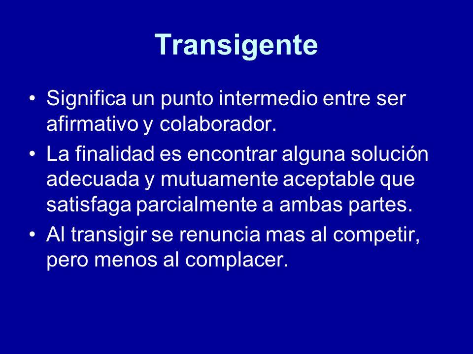 Transigente Significa un punto intermedio entre ser afirmativo y colaborador. La finalidad es encontrar alguna solución adecuada y mutuamente aceptabl