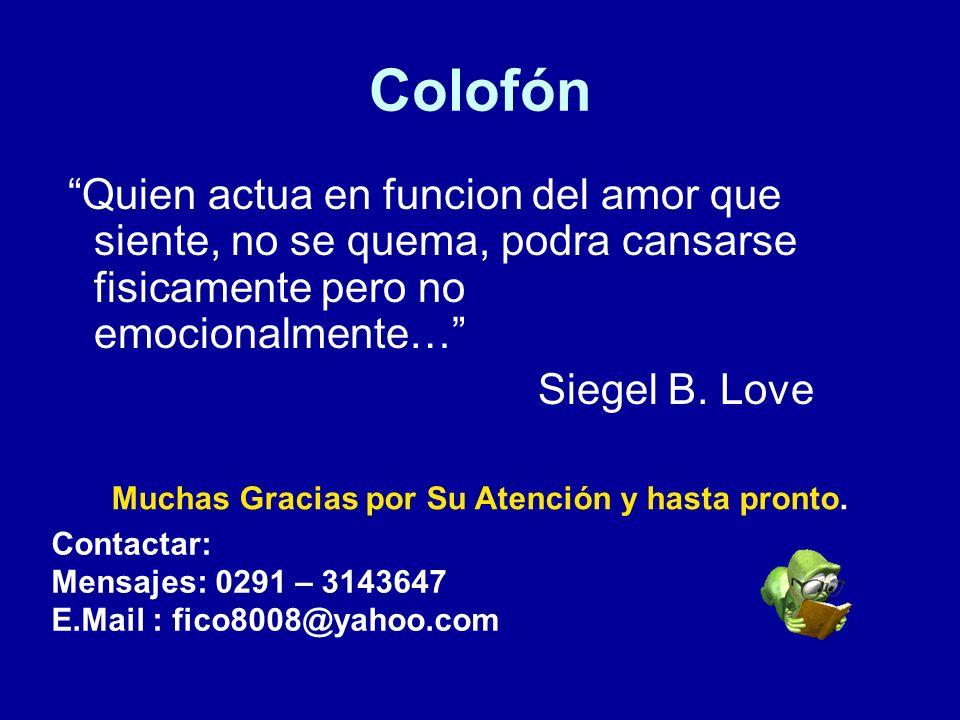 Colofón Quien actua en funcion del amor que siente, no se quema, podra cansarse fisicamente pero no emocionalmente… Siegel B. Love Muchas Gracias por