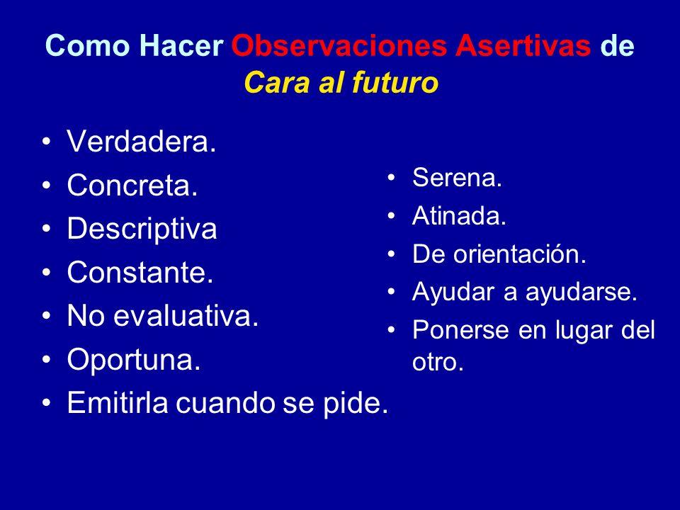 Como Hacer Observaciones Asertivas de Cara al futuro Verdadera. Concreta. Descriptiva Constante. No evaluativa. Oportuna. Emitirla cuando se pide. Ser
