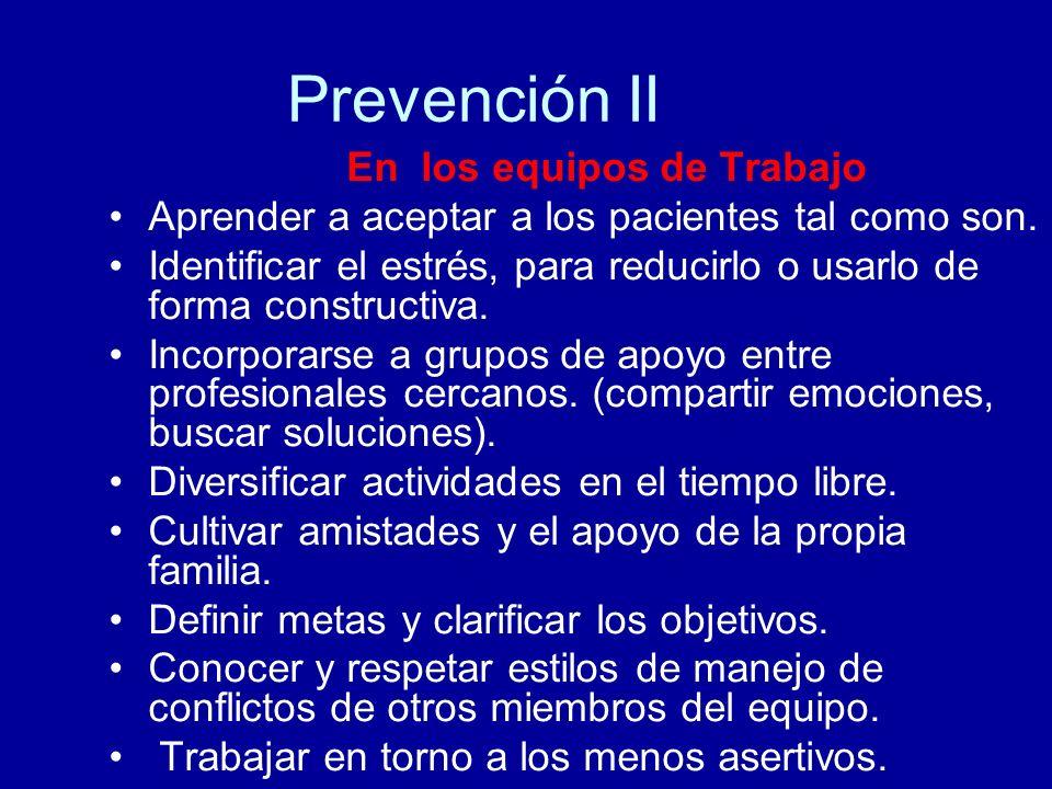 Prevención II En los equipos de Trabajo Aprender a aceptar a los pacientes tal como son. Identificar el estrés, para reducirlo o usarlo de forma const