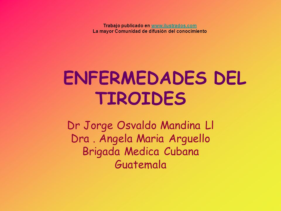 ENFERMEDADES DEL TIROIDES Dr Jorge Osvaldo Mandina Ll Dra. Angela Maria Arguello Brigada Medica Cubana Guatemala Trabajo publicado en www.ilustrados.c