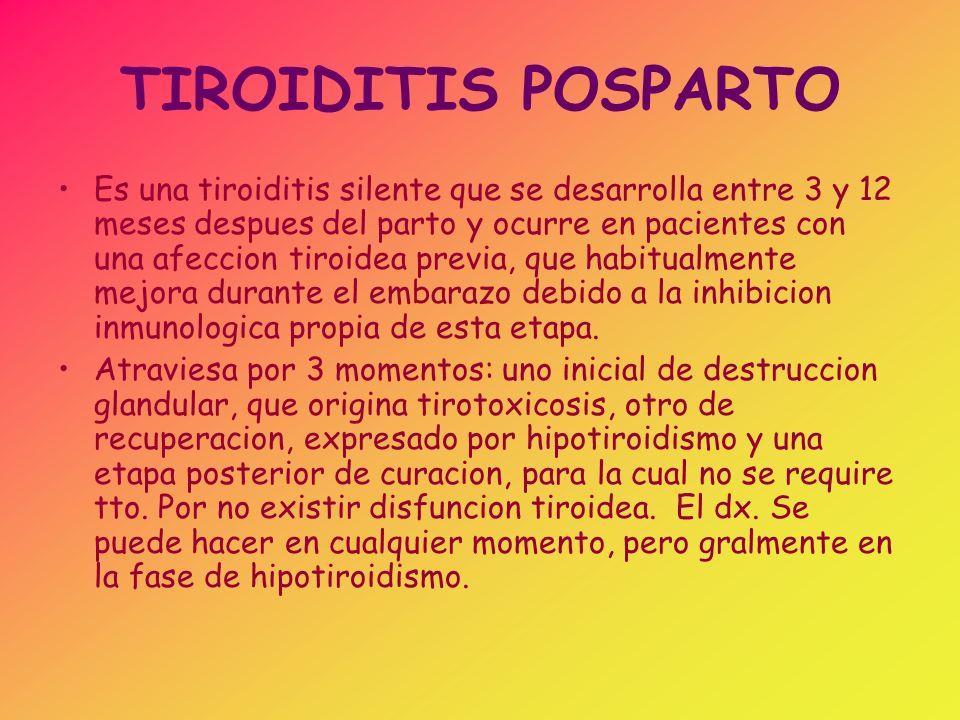 TIROIDITIS POSPARTO Es una tiroiditis silente que se desarrolla entre 3 y 12 meses despues del parto y ocurre en pacientes con una afeccion tiroidea p