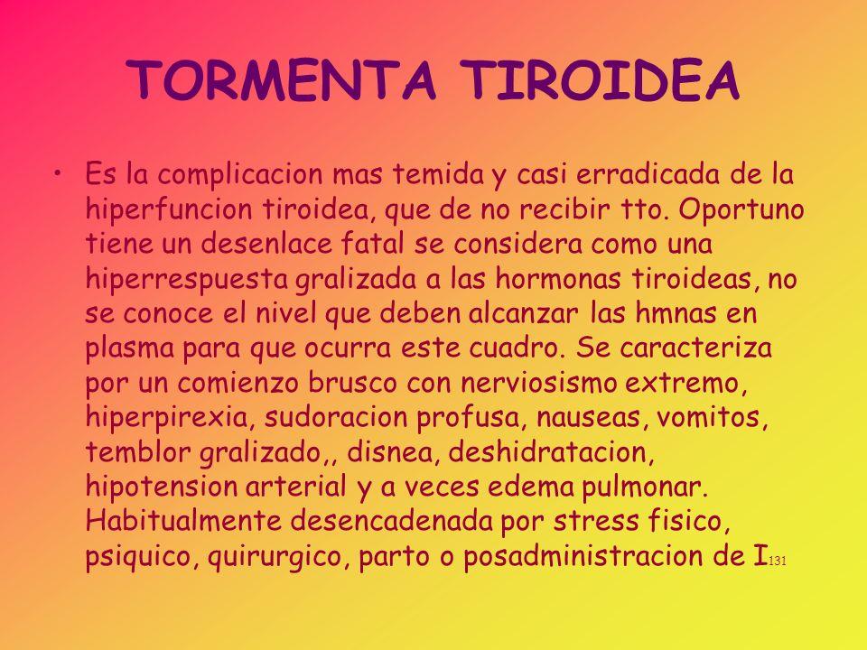TORMENTA TIROIDEA Es la complicacion mas temida y casi erradicada de la hiperfuncion tiroidea, que de no recibir tto. Oportuno tiene un desenlace fata