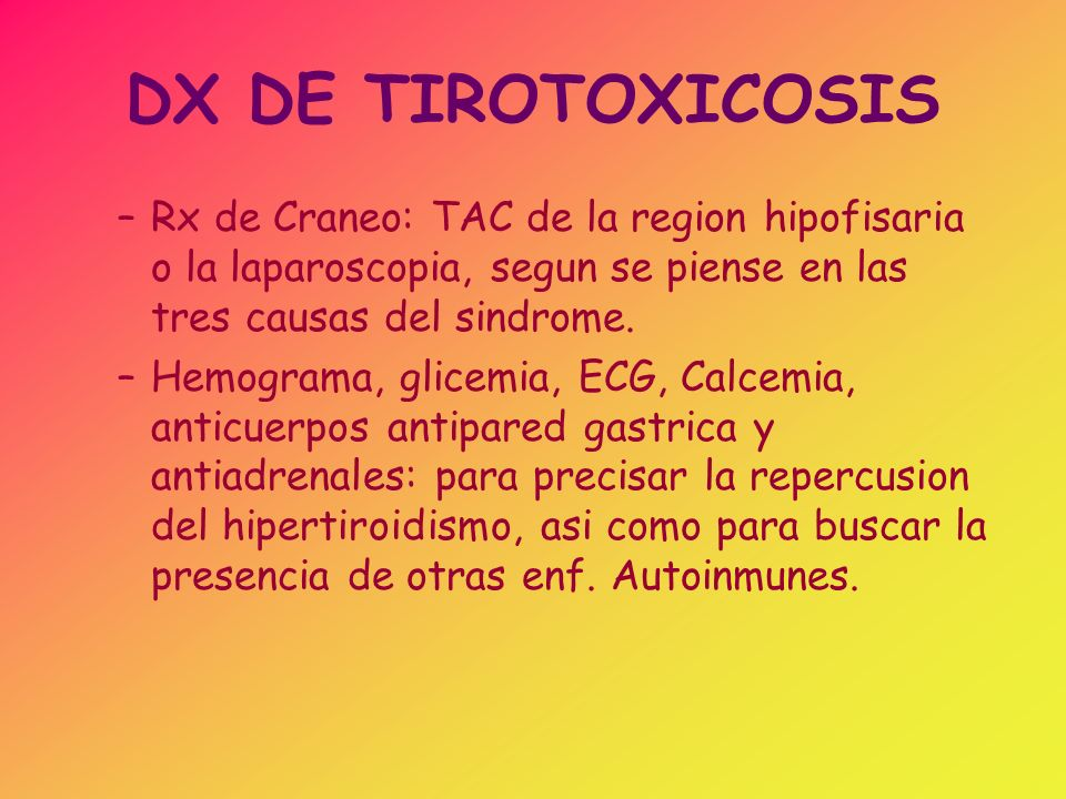 DX DE TIROTOXICOSIS –Rx de Craneo: TAC de la region hipofisaria o la laparoscopia, segun se piense en las tres causas del sindrome. –Hemograma, glicem