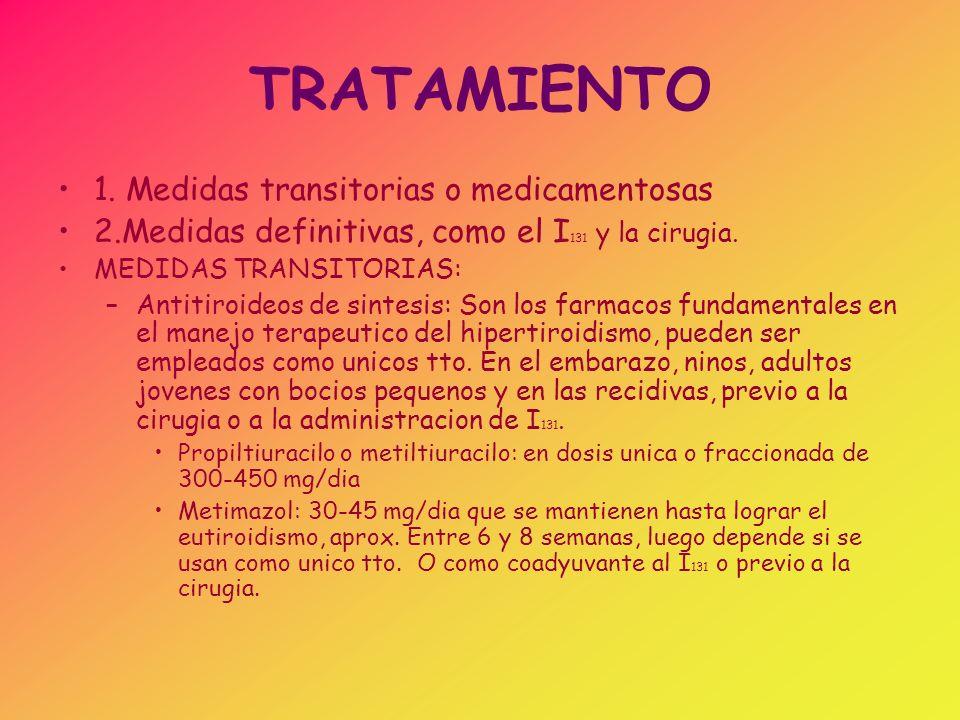 TRATAMIENTO 1. Medidas transitorias o medicamentosas 2.Medidas definitivas, como el I 131 y la cirugia. MEDIDAS TRANSITORIAS: –Antitiroideos de sintes