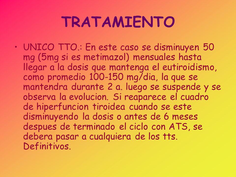TRATAMIENTO UNICO TTO.: En este caso se disminuyen 50 mg (5mg si es metimazol) mensuales hasta llegar a la dosis que mantenga el eutiroidismo, como pr