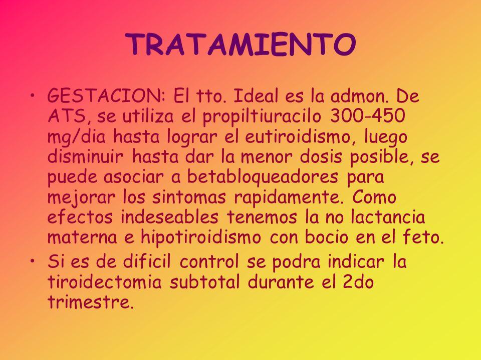 TRATAMIENTO GESTACION: El tto. Ideal es la admon. De ATS, se utiliza el propiltiuracilo 300-450 mg/dia hasta lograr el eutiroidismo, luego disminuir h