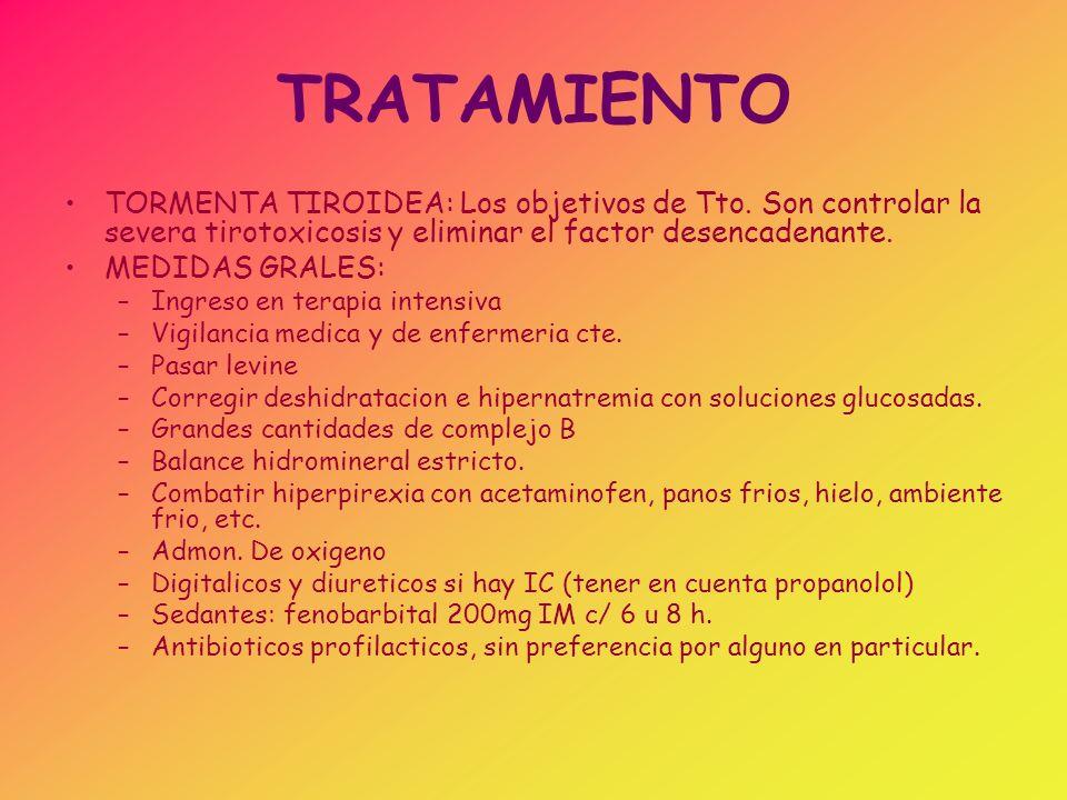 TRATAMIENTO TORMENTA TIROIDEA: Los objetivos de Tto. Son controlar la severa tirotoxicosis y eliminar el factor desencadenante. MEDIDAS GRALES: –Ingre