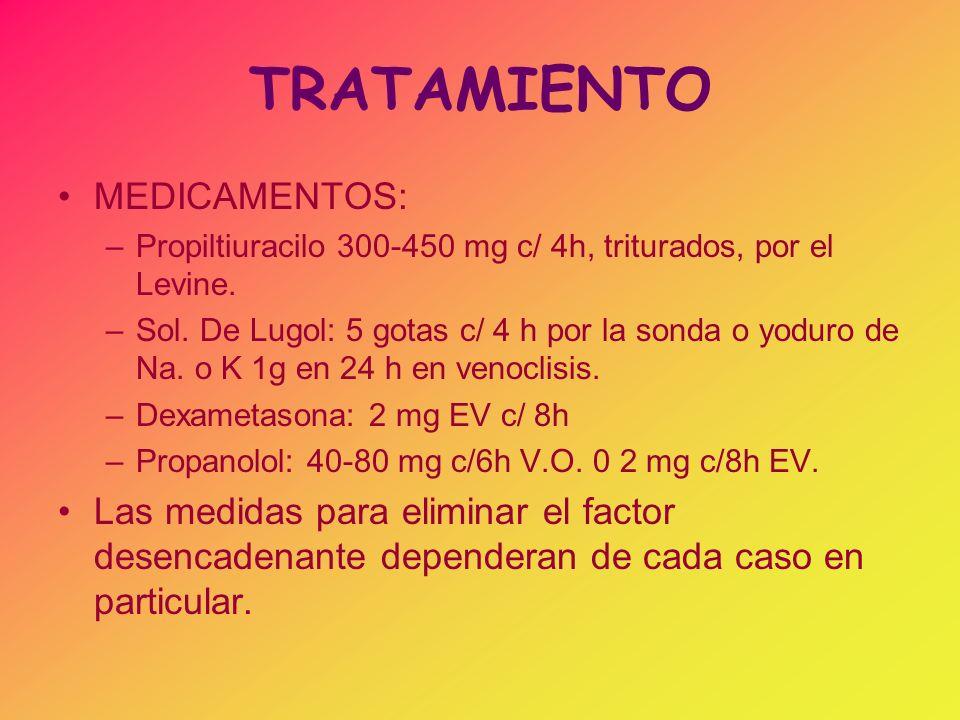 TRATAMIENTO MEDICAMENTOS: –Propiltiuracilo 300-450 mg c/ 4h, triturados, por el Levine. –Sol. De Lugol: 5 gotas c/ 4 h por la sonda o yoduro de Na. o