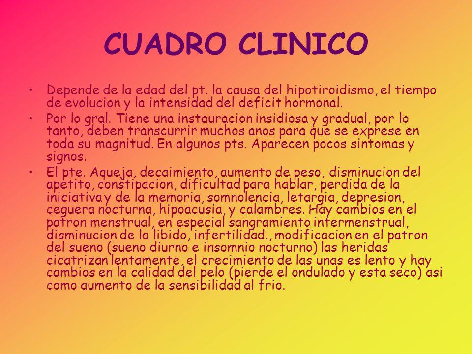 CUADRO CLINICO Depende de la edad del pt. la causa del hipotiroidismo, el tiempo de evolucion y la intensidad del deficit hormonal. Por lo gral. Tiene