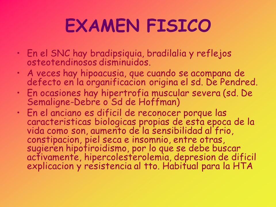 EXAMEN FISICO En el SNC hay bradipsiquia, bradilalia y reflejos osteotendinosos disminuidos. A veces hay hipoacusia, que cuando se acompana de defecto