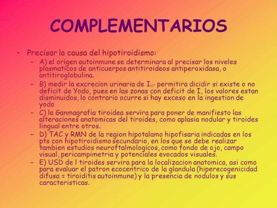 COMPLEMENTARIOS Precisar la causa del hipotiroidismo: –A) el origen autoinmune se determinara al precisar los niveles plasmaticos de anticuerpos antit