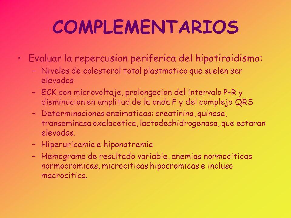 COMPLEMENTARIOS Evaluar la repercusion periferica del hipotiroidismo: –Niveles de colesterol total plastmatico que suelen ser elevados –ECK con microv
