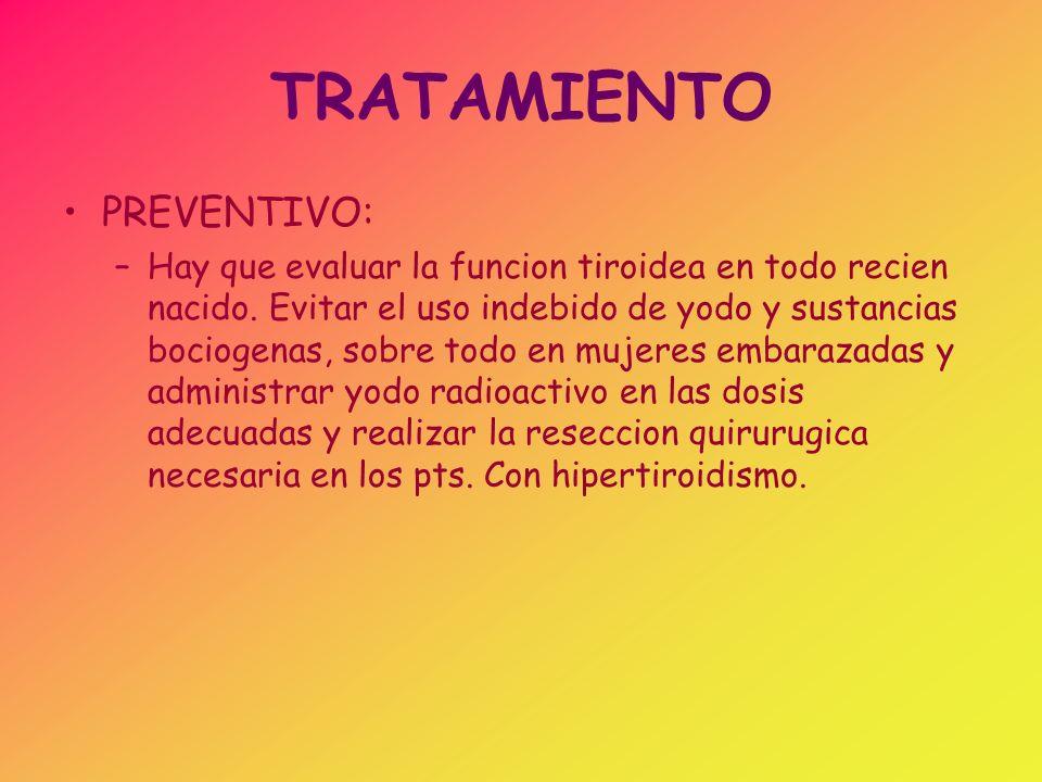 TRATAMIENTO PREVENTIVO: –Hay que evaluar la funcion tiroidea en todo recien nacido. Evitar el uso indebido de yodo y sustancias bociogenas, sobre todo