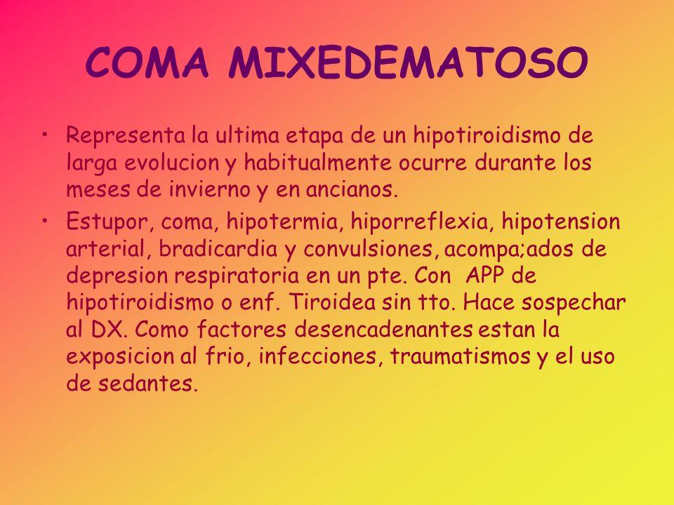 COMA MIXEDEMATOSO Representa la ultima etapa de un hipotiroidismo de larga evolucion y habitualmente ocurre durante los meses de invierno y en anciano