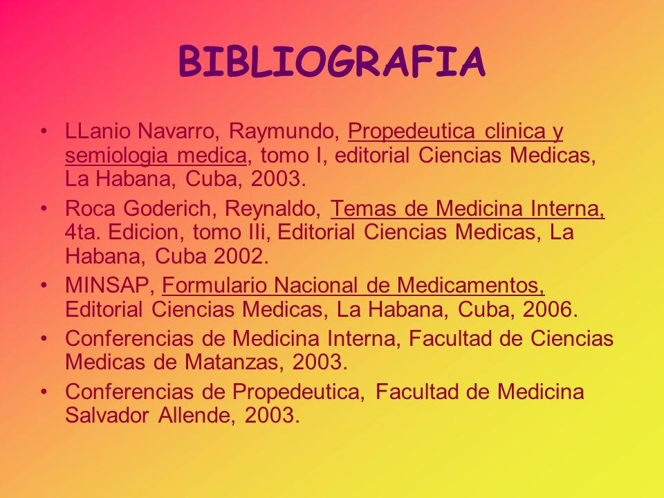 BIBLIOGRAFIA LLanio Navarro, Raymundo, Propedeutica clinica y semiologia medica, tomo I, editorial Ciencias Medicas, La Habana, Cuba, 2003. Roca Goder