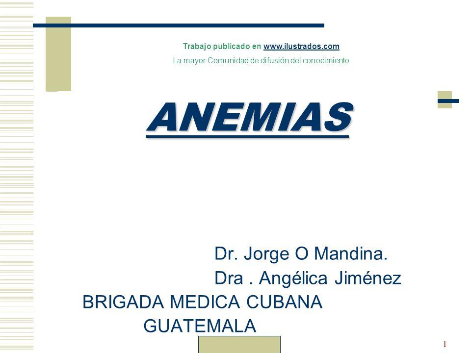 Dr. Carlos Guillén1 ANEMIAS Dr. Jorge O Mandina. Dra. Angélica Jiménez BRIGADA MEDICA CUBANA GUATEMALA Trabajo publicado en www.ilustrados.comwww.ilus
