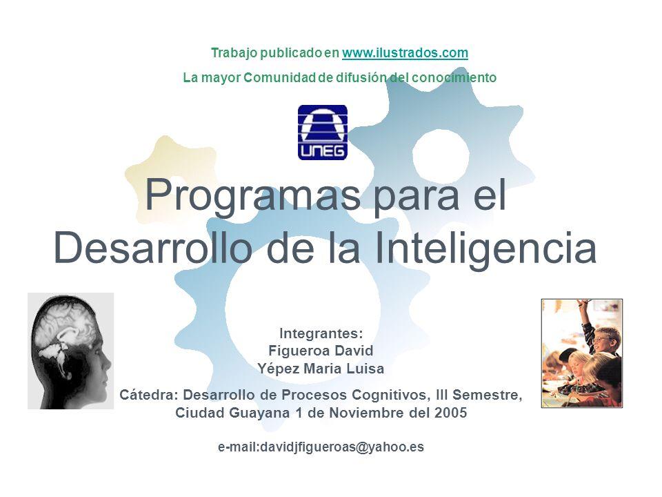 Programas para el Desarrollo de la Inteligencia Integrantes: Figueroa David Yépez Maria Luisa Cátedra: Desarrollo de Procesos Cognitivos, III Semestre