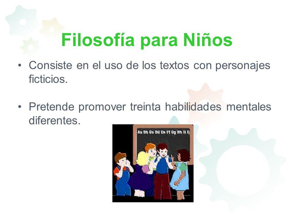 Filosofía para Niños Consiste en el uso de los textos con personajes ficticios. Pretende promover treinta habilidades mentales diferentes.