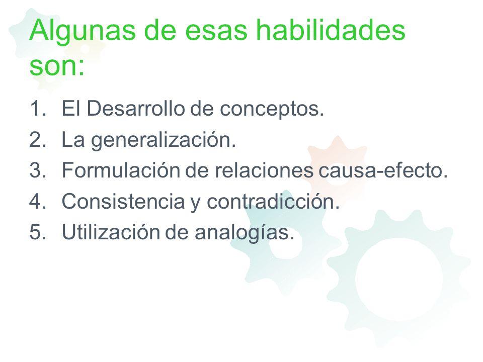 Algunas de esas habilidades son: 1.El Desarrollo de conceptos. 2.La generalización. 3.Formulación de relaciones causa-efecto. 4.Consistencia y contrad