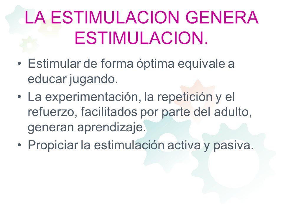LA ESTIMULACION GENERA ESTIMULACION. Estimular de forma óptima equivale a educar jugando. La experimentación, la repetición y el refuerzo, facilitados
