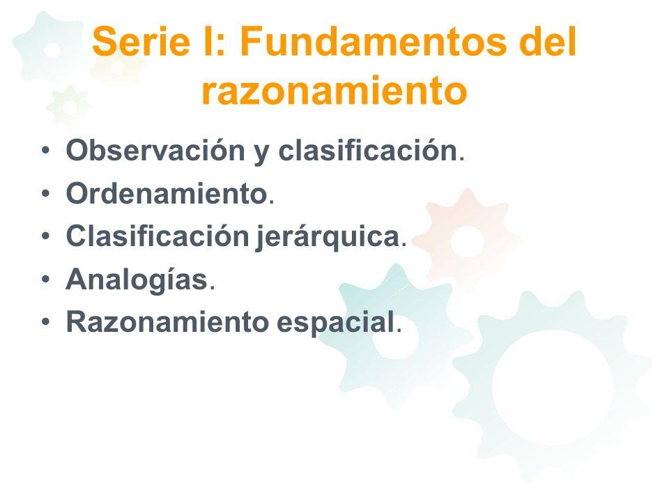 Serie I: Fundamentos del razonamiento Observación y clasificación. Ordenamiento. Clasificación jerárquica. Analogías. Razonamiento espacial.
