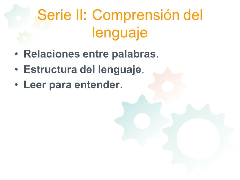 Serie II: Comprensión del lenguaje Relaciones entre palabras. Estructura del lenguaje. Leer para entender.