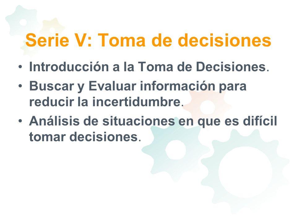 Serie V: Toma de decisiones Introducción a la Toma de Decisiones. Buscar y Evaluar información para reducir la incertidumbre. Análisis de situaciones