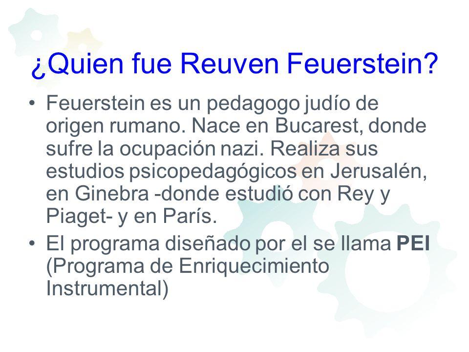 ¿Quien fue Reuven Feuerstein? Feuerstein es un pedagogo judío de origen rumano. Nace en Bucarest, donde sufre la ocupación nazi. Realiza sus estudios