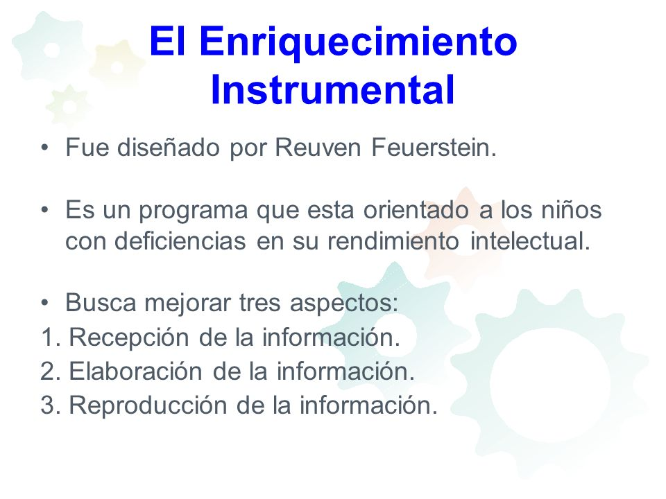 El Enriquecimiento Instrumental Fue diseñado por Reuven Feuerstein. Es un programa que esta orientado a los niños con deficiencias en su rendimiento i