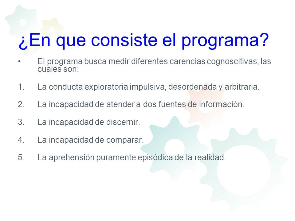 ¿En que consiste el programa? El programa busca medir diferentes carencias cognoscitivas, las cuales son: 1.La conducta exploratoria impulsiva, desord
